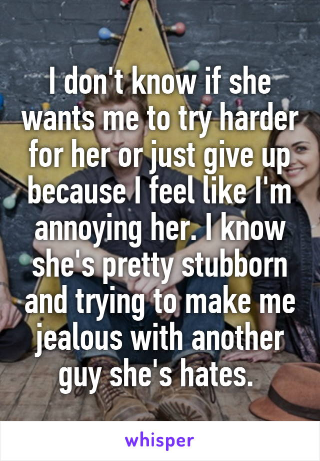 I don't know if she wants me to try harder for her or just give up because I feel like I'm annoying her. I know she's pretty stubborn and trying to make me jealous with another guy she's hates.