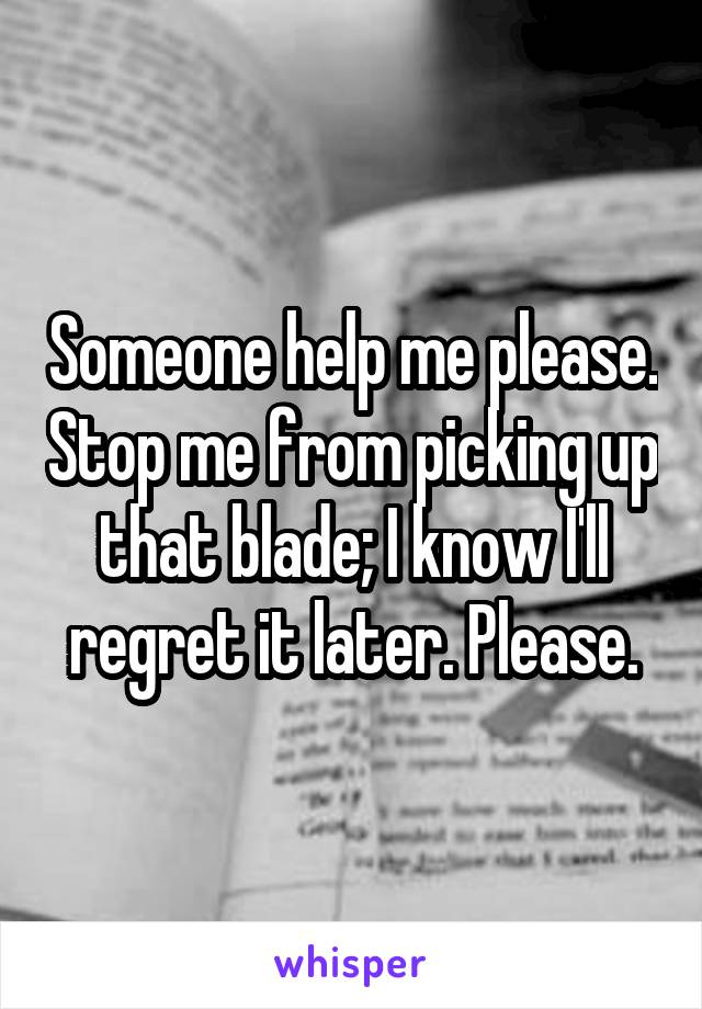 Someone help me please. Stop me from picking up that blade; I know I'll regret it later. Please.