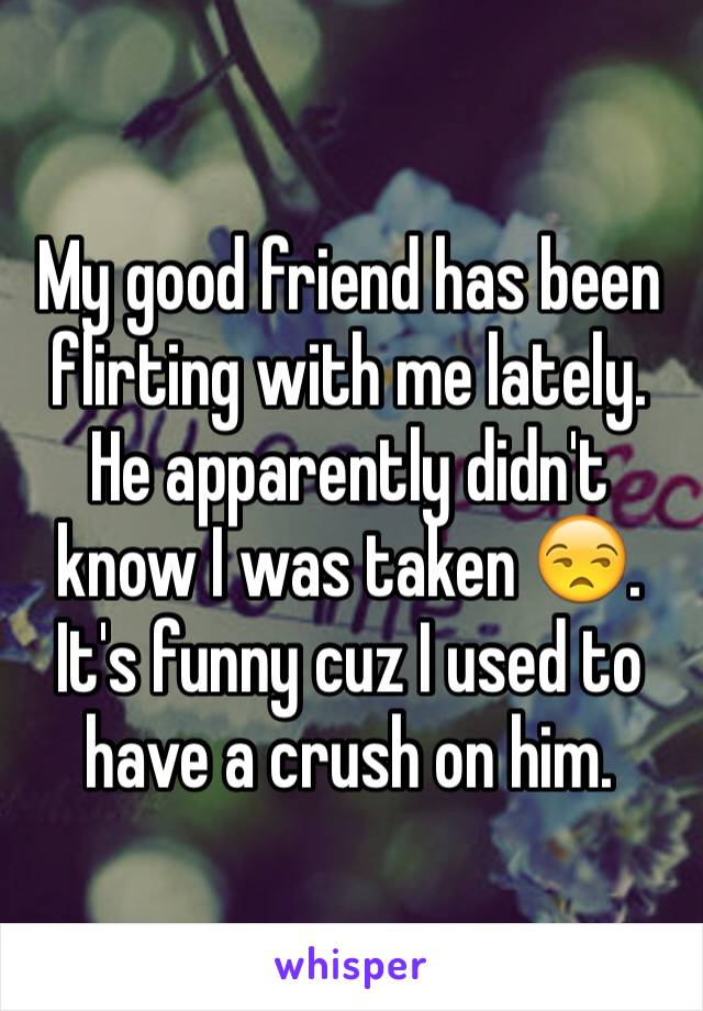 My good friend has been flirting with me lately. He apparently didn't know I was taken 😒. It's funny cuz I used to have a crush on him.