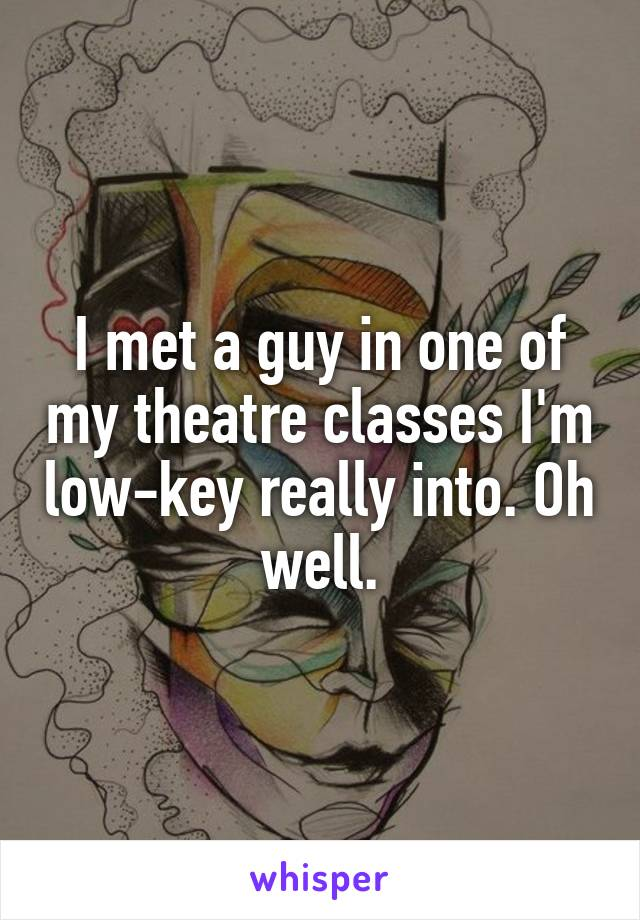 I met a guy in one of my theatre classes I'm low-key really into. Oh well.