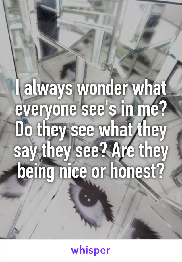 I always wonder what everyone see's in me? Do they see what they say they see? Are they being nice or honest?