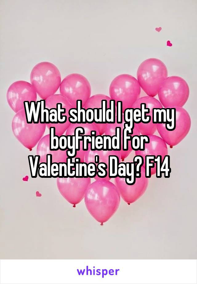 What should I get my boyfriend for Valentine's Day? F14