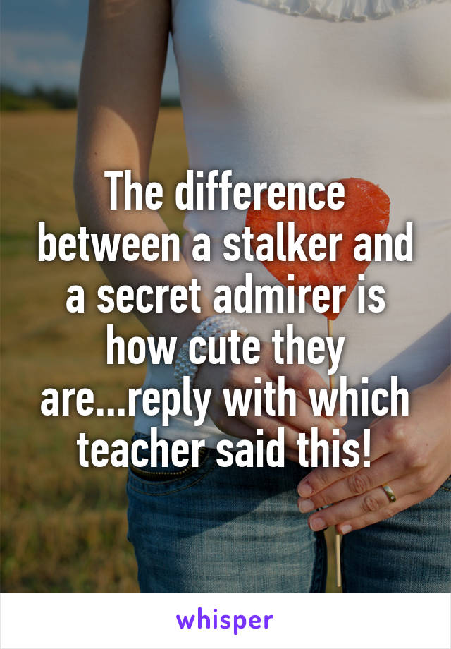 The difference between a stalker and a secret admirer is how cute they are...reply with which teacher said this!