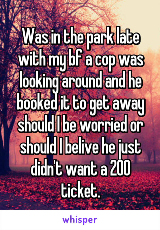 Was in the park late with my bf a cop was looking around and he booked it to get away should I be worried or should I belive he just didn't want a 200 ticket.