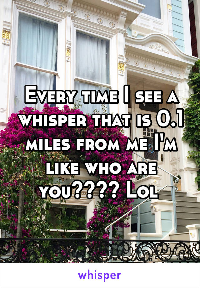 Every time I see a whisper that is 0.1 miles from me I'm like who are you???? Lol