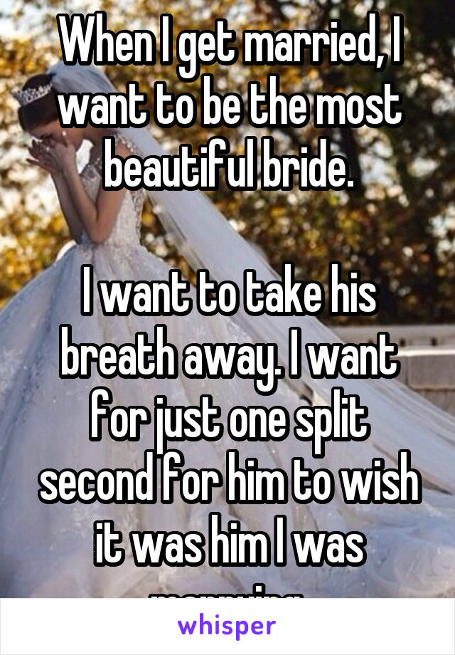 When I get married, I want to be the most beautiful bride.  I want to take his breath away. I want for just one split second for him to wish it was him I was marrying.
