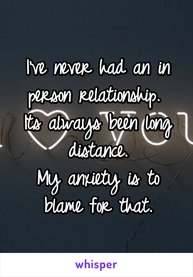 I've never had an in person relationship.  Its always been long distance. My anxiety is to blame for that.