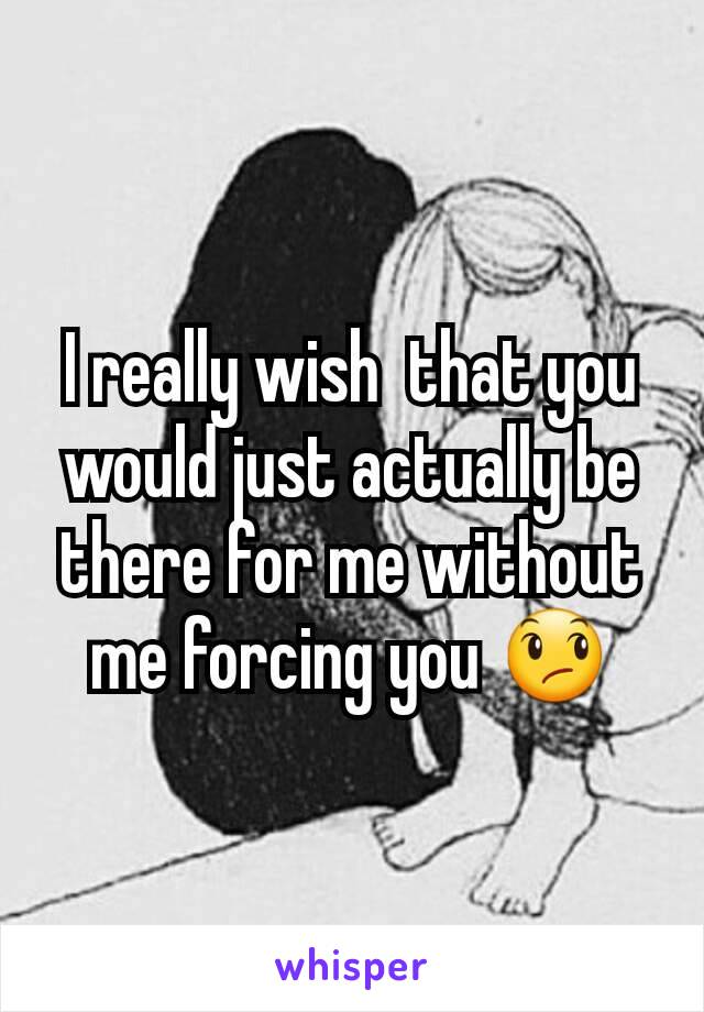 I really wish  that you would just actually be there for me without me forcing you 😞