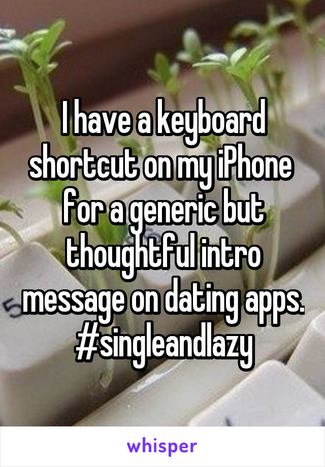 I have a keyboard shortcut on my iPhone  for a generic but thoughtful intro message on dating apps. #singleandlazy