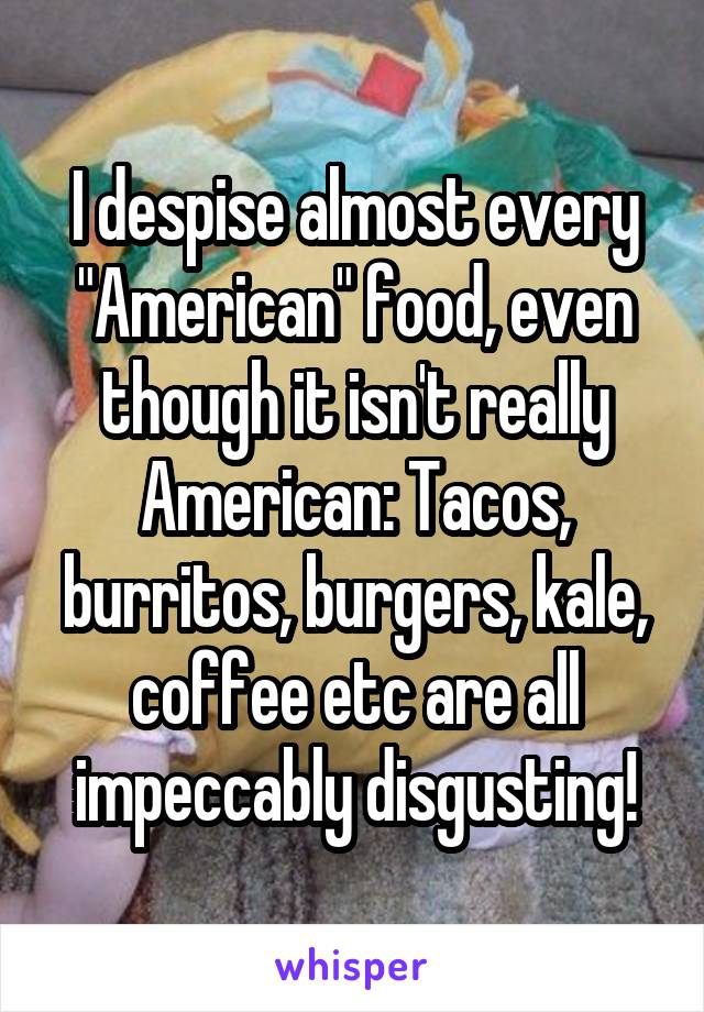 """I despise almost every """"American"""" food, even though it isn't really American: Tacos, burritos, burgers, kale, coffee etc are all impeccably disgusting!"""