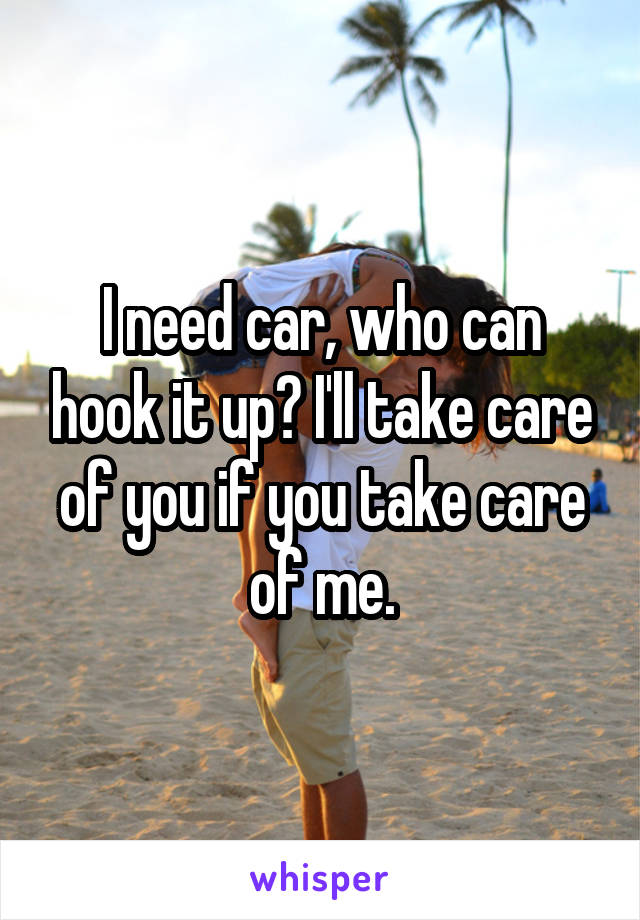 I need car, who can hook it up? I'll take care of you if you take care of me.