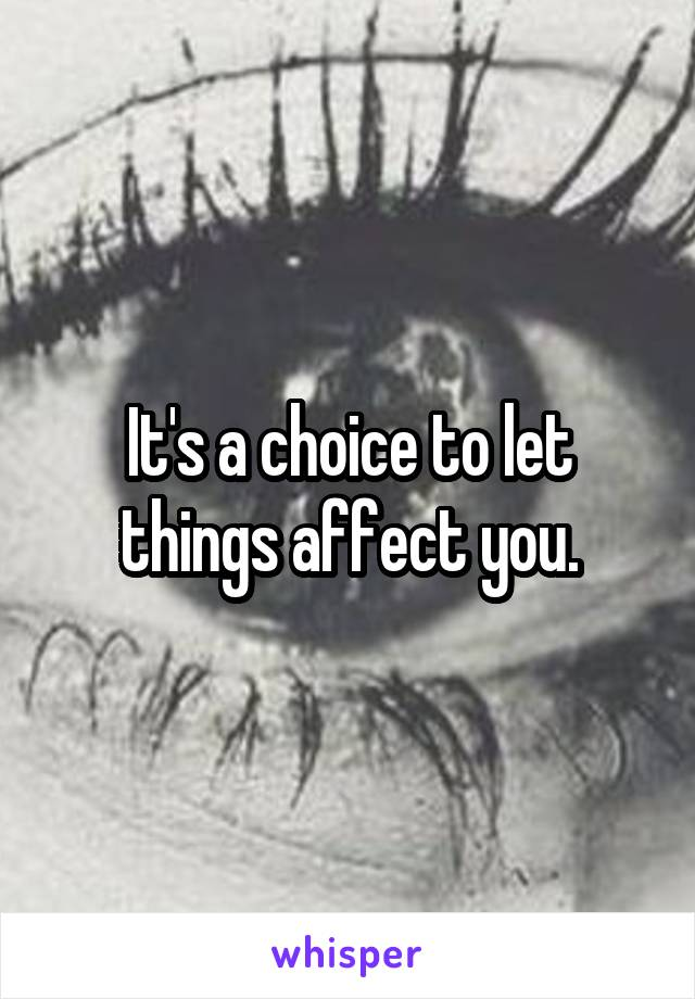 It's a choice to let things affect you.
