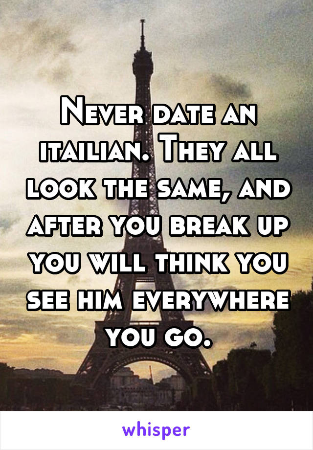 Never date an itailian. They all look the same, and after you break up you will think you see him everywhere you go.