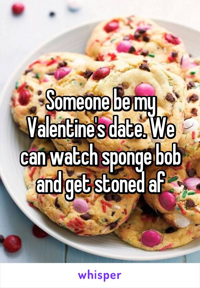 Someone be my Valentine's date. We can watch sponge bob and get stoned af