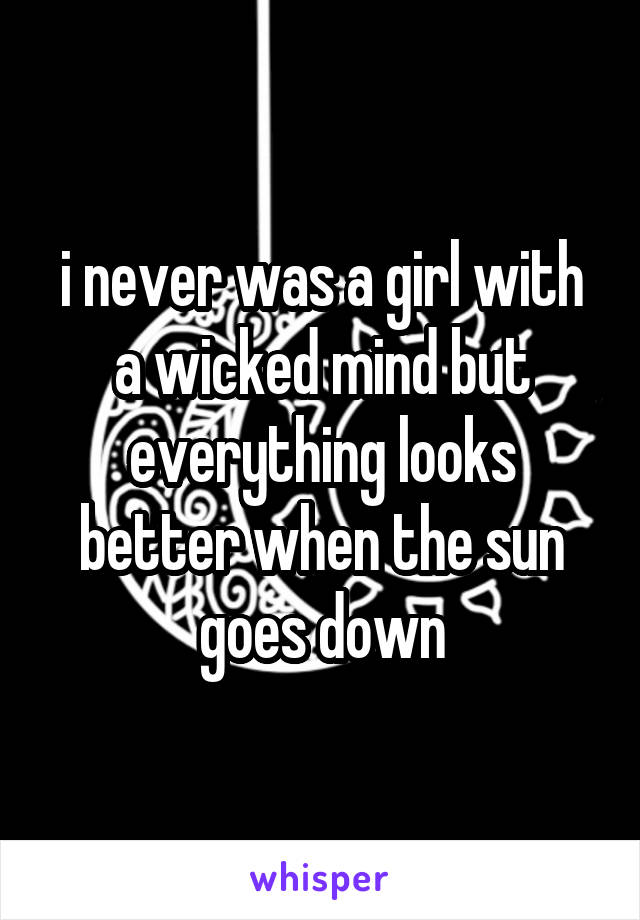 i never was a girl with a wicked mind but everything looks better when the sun goes down