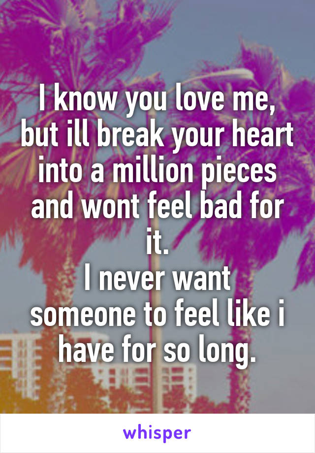 I know you love me, but ill break your heart into a million pieces and wont feel bad for it. I never want someone to feel like i have for so long.