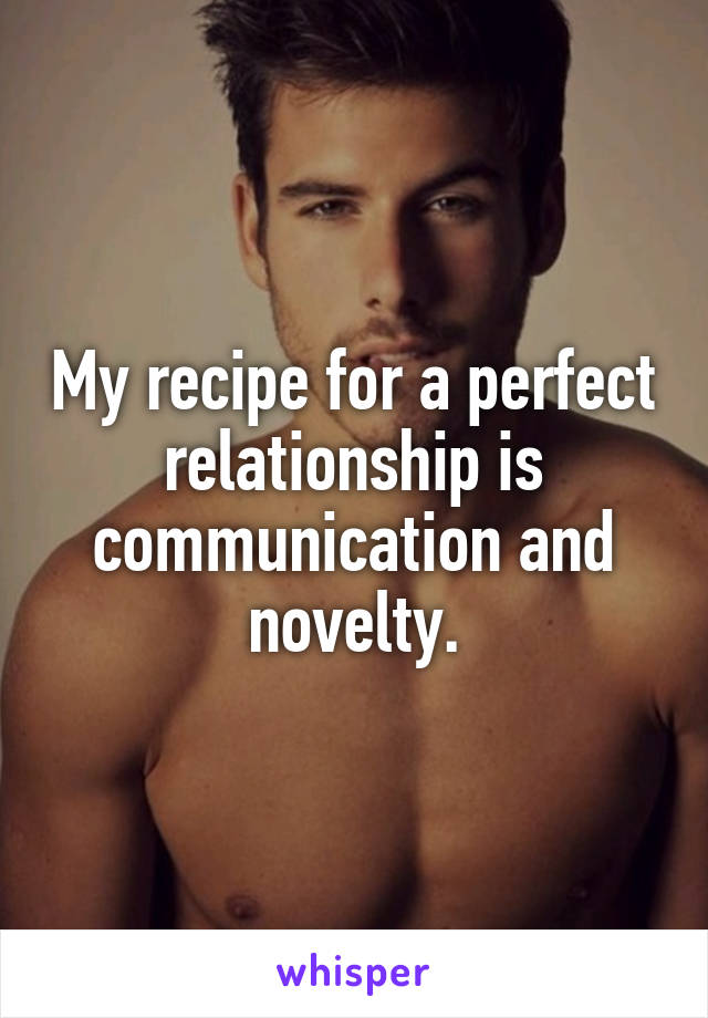 My recipe for a perfect relationship is communication and novelty.