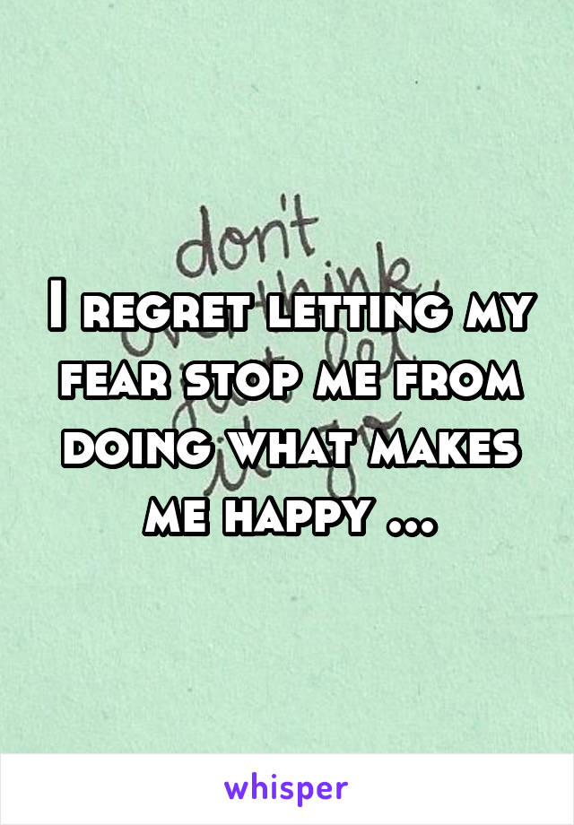 I regret letting my fear stop me from doing what makes me happy ...