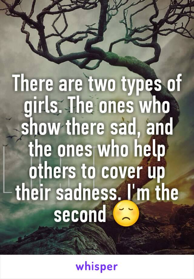 There are two types of girls. The ones who show there sad, and the ones who help others to cover up their sadness. I'm the second 😞