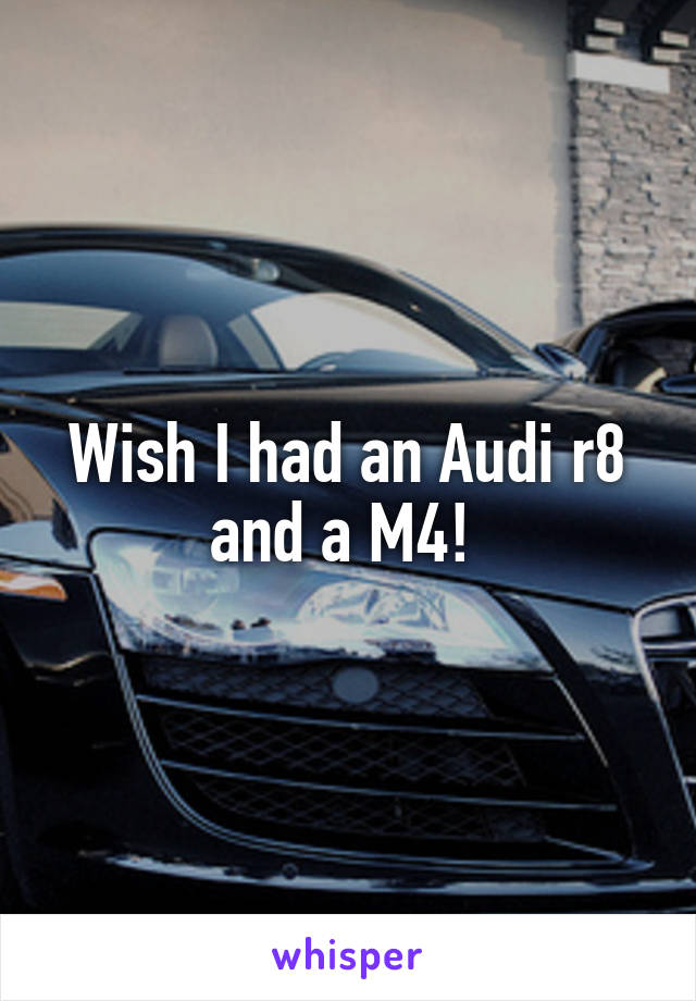 Wish I had an Audi r8 and a M4!