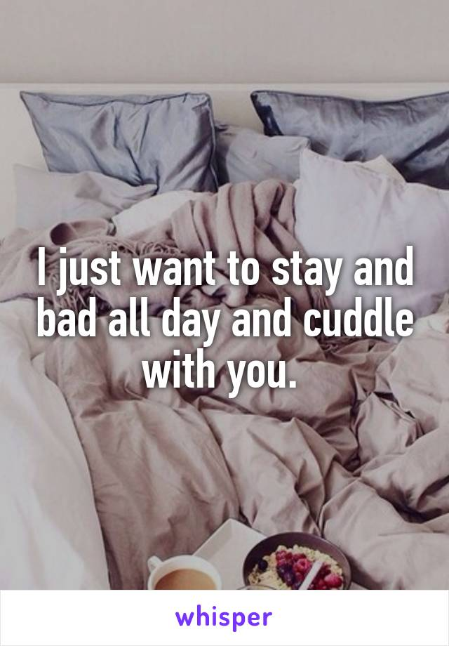 I just want to stay and bad all day and cuddle with you.