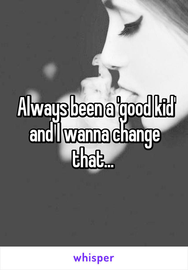 Always been a 'good kid' and I wanna change that...