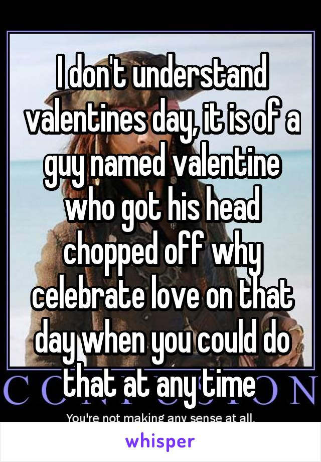 I don't understand valentines day, it is of a guy named valentine who got his head chopped off why celebrate love on that day when you could do that at any time