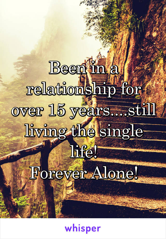 Been in a relationship for over 15 years....still living the single life! Forever Alone!