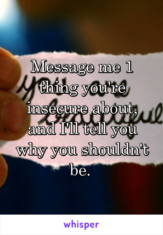 Message me 1 thing you're insecure about, and I'll tell you why you shouldn't be.
