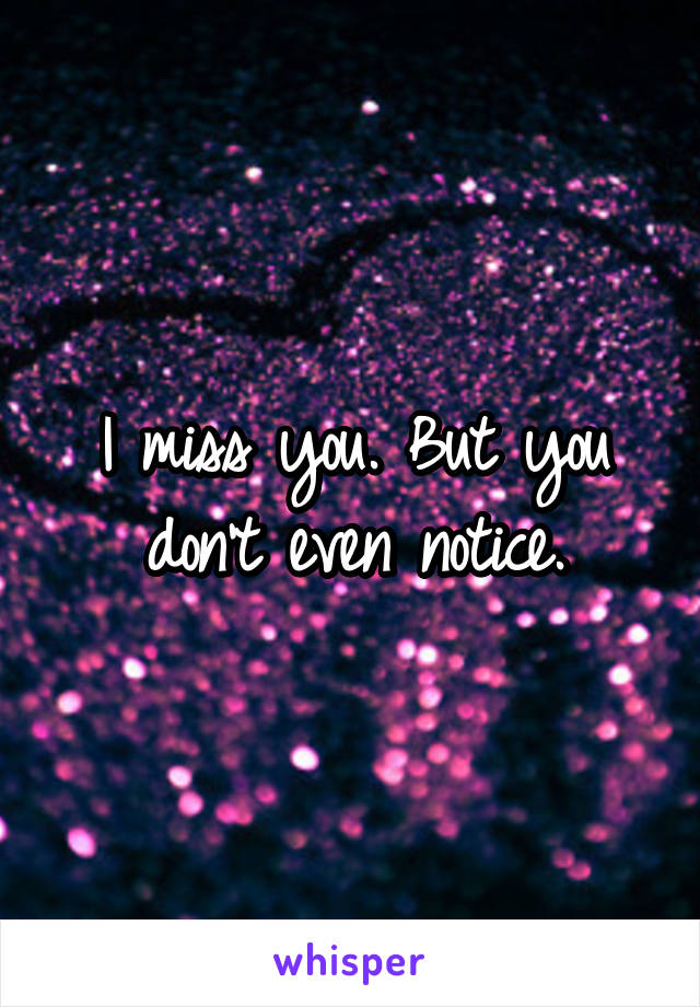 I miss you. But you don't even notice.