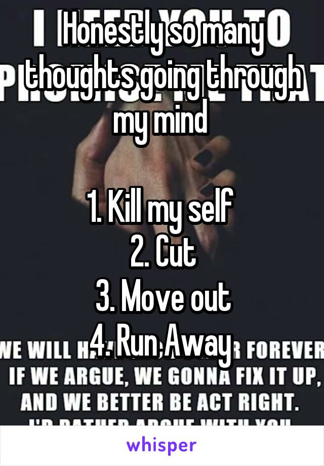 Honestly so many thoughts going through my mind   1. Kill my self  2. Cut 3. Move out 4. Run Away