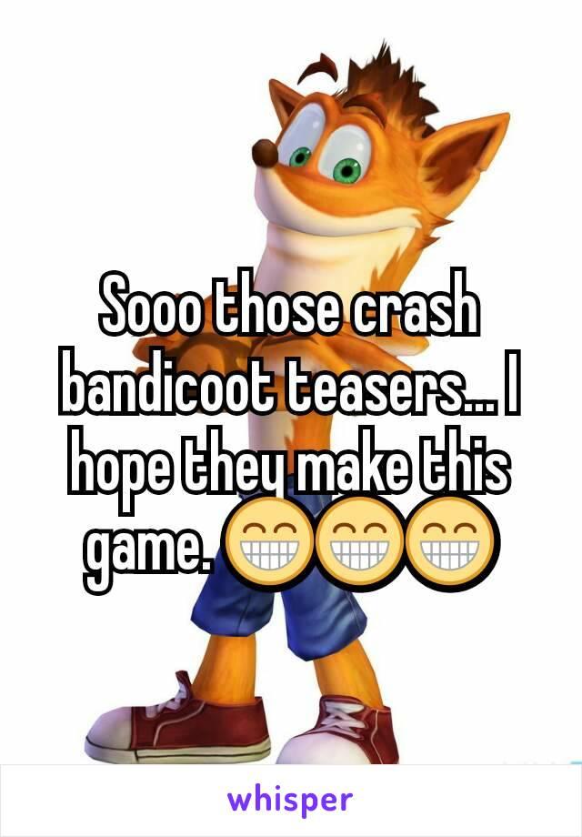 Sooo those crash bandicoot teasers... I hope they make this game. 😁😁😁