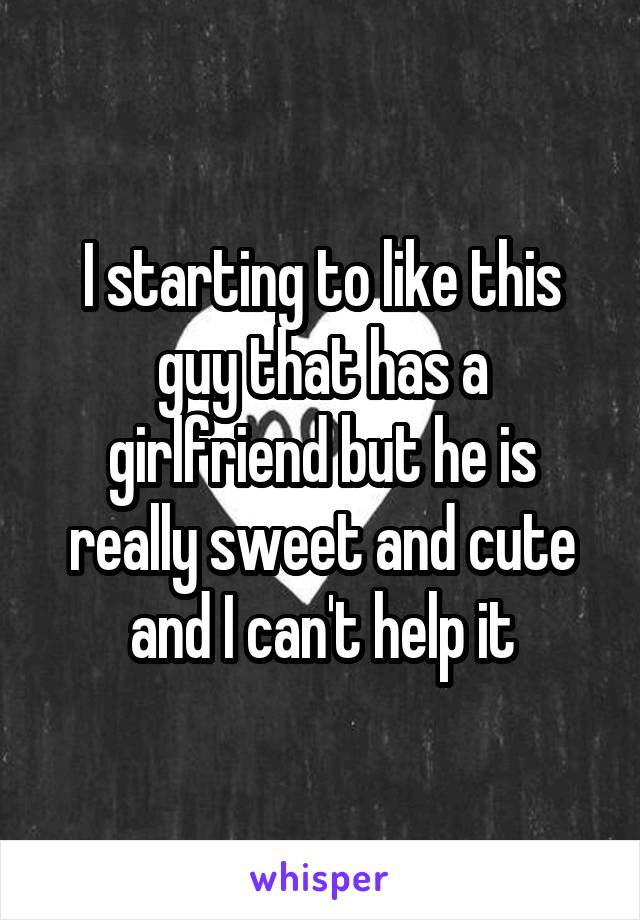 I starting to like this guy that has a girlfriend but he is really sweet and cute and I can't help it