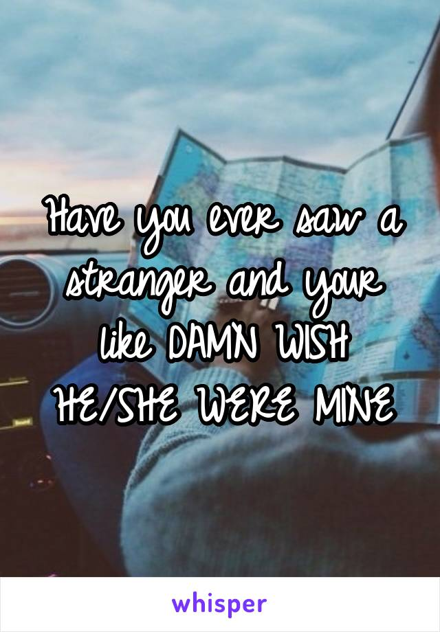 Have you ever saw a stranger and your like DAMN WISH HE/SHE WERE MINE