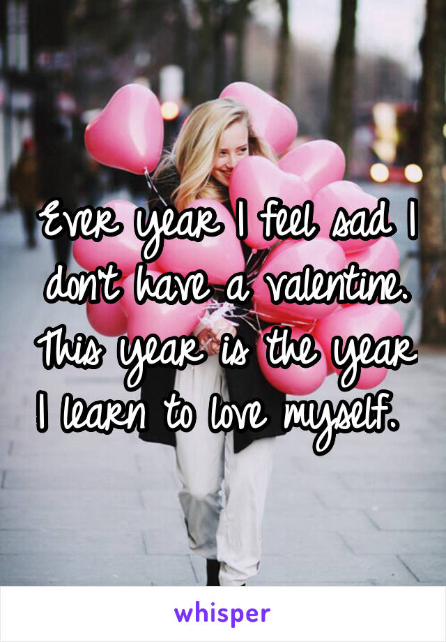 Ever year I feel sad I don't have a valentine. This year is the year I learn to love myself.