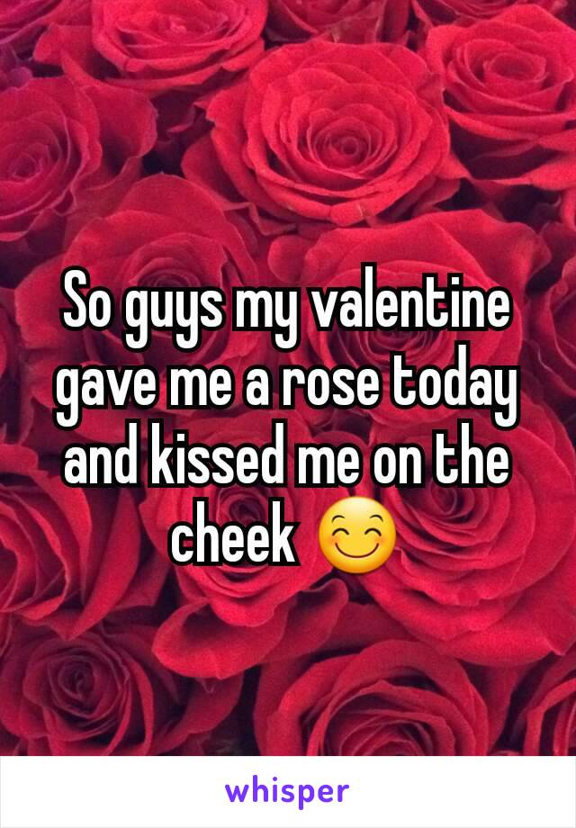 So guys my valentine gave me a rose today and kissed me on the cheek 😊