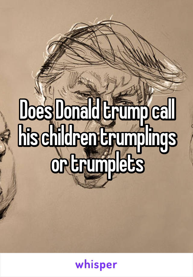 Does Donald trump call his children trumplings or trumplets