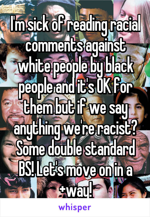 I'm sick of reading racial comments against white people by black people and it's OK for them but if we say anything we're racist? Some double standard BS! Let's move on in a +way!