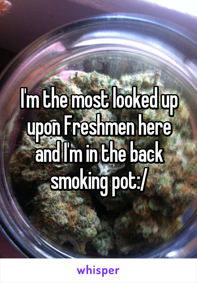 I'm the most looked up upon Freshmen here and I'm in the back smoking pot:/