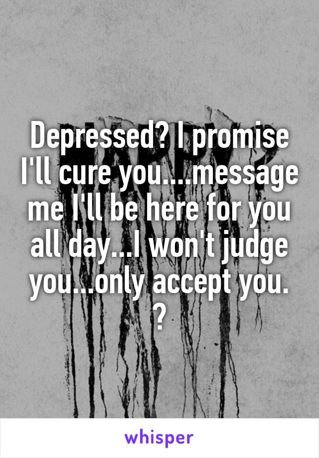Depressed? I promise I'll cure you....message me I'll be here for you all day...I won't judge you...only accept you. ☺