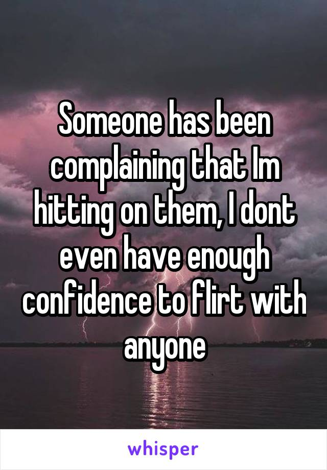 Someone has been complaining that Im hitting on them, I dont even have enough confidence to flirt with anyone