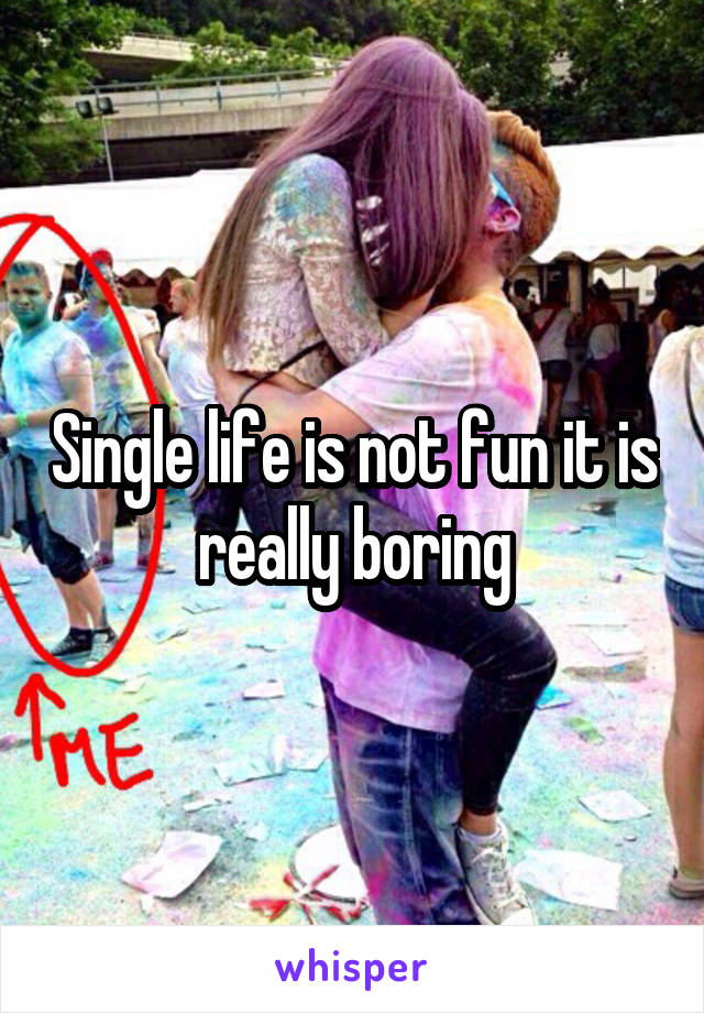 Single life is not fun it is really boring