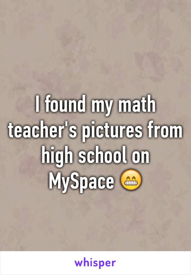 I found my math teacher's pictures from high school on MySpace 😁
