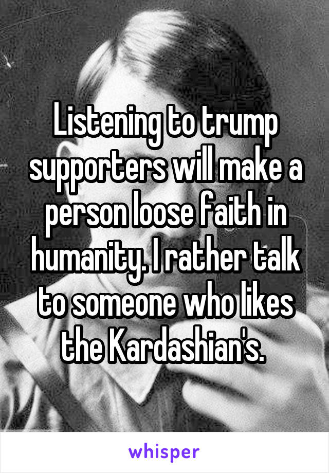 Listening to trump supporters will make a person loose faith in humanity. I rather talk to someone who likes the Kardashian's.