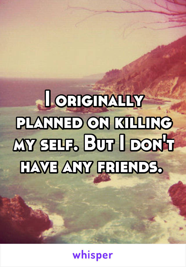 I originally planned on killing my self. But I don't have any friends.