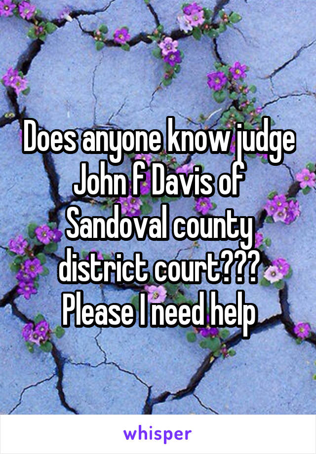 Does anyone know judge John f Davis of Sandoval county district court??? Please I need help