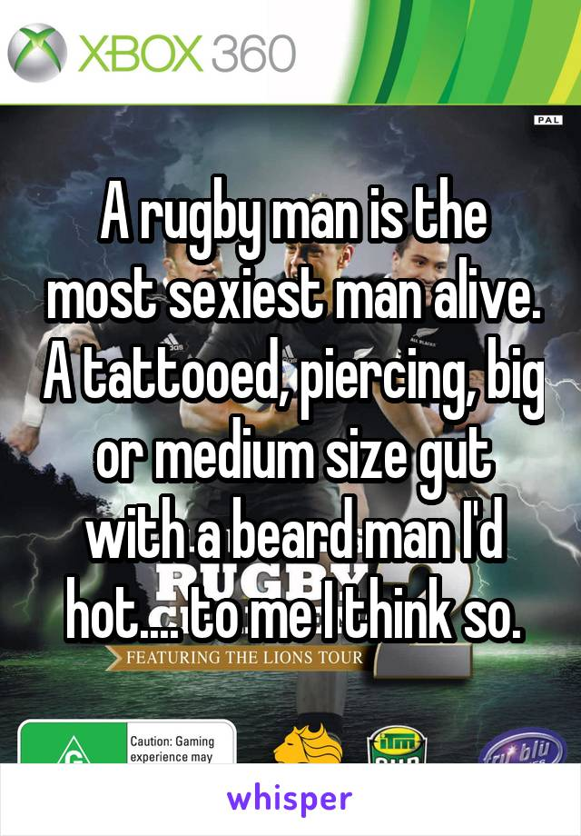 A rugby man is the most sexiest man alive. A tattooed, piercing, big or medium size gut with a beard man I'd hot.... to me I think so.