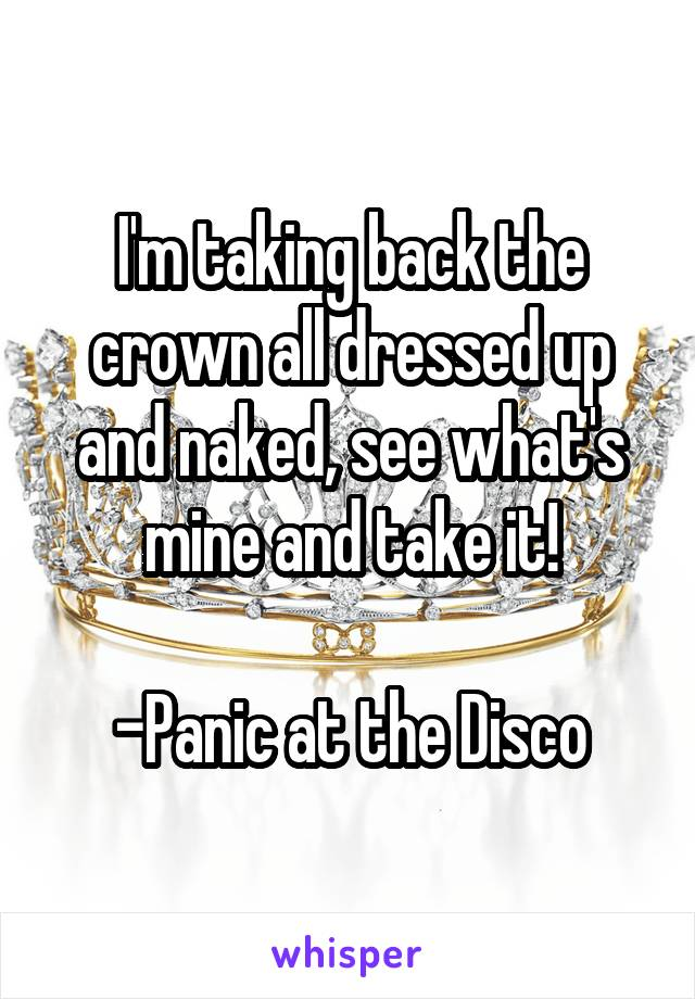 I'm taking back the crown all dressed up and naked, see what's mine and take it!  -Panic at the Disco