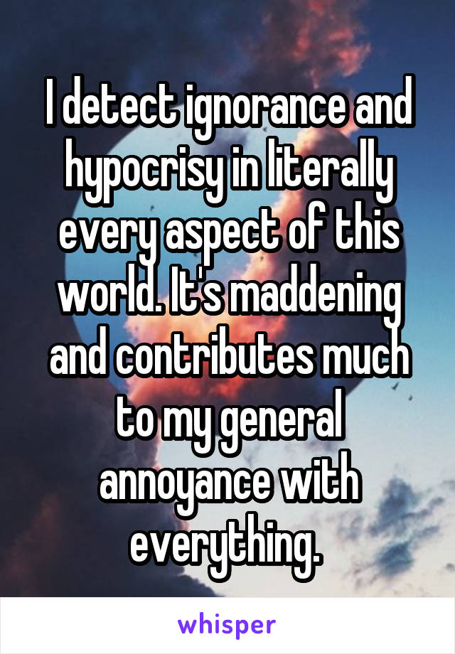 I detect ignorance and hypocrisy in literally every aspect of this world. It's maddening and contributes much to my general annoyance with everything.