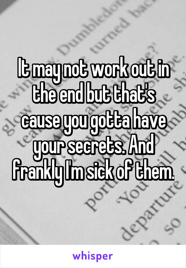 It may not work out in the end but that's cause you gotta have your secrets. And frankly I'm sick of them.